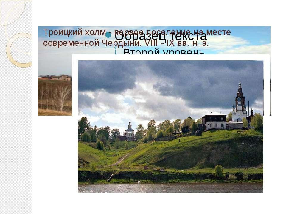 Троицкий холм - первое поселение на месте современной Чердыни. VIII - IХ вв. ...
