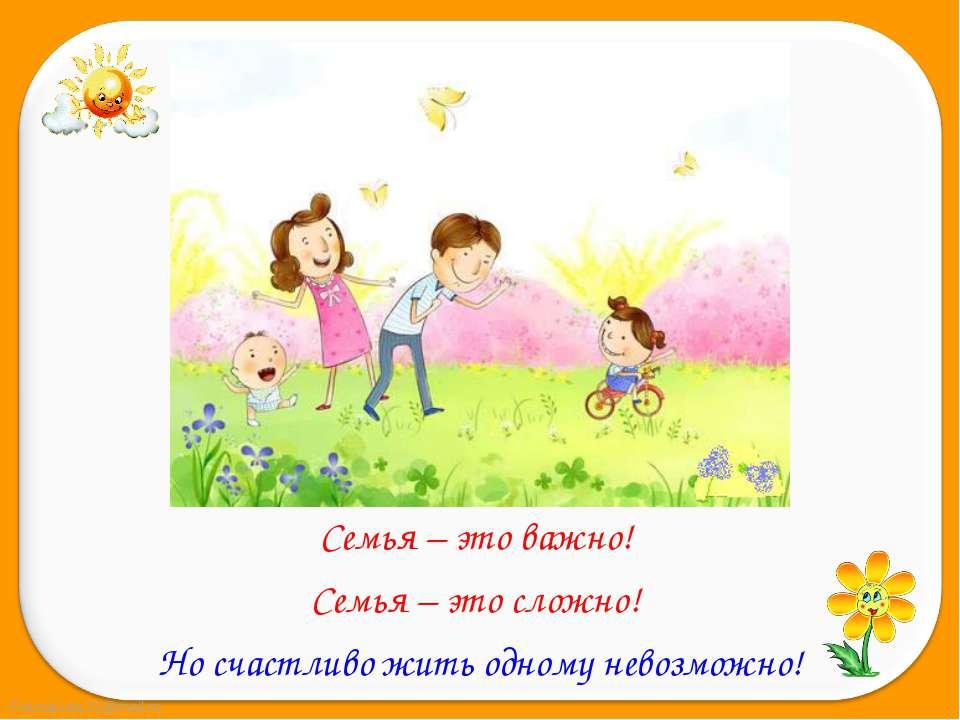 Семья – это важно! Семья – это важно! Семья – это сложно! Но счастливо жить о...