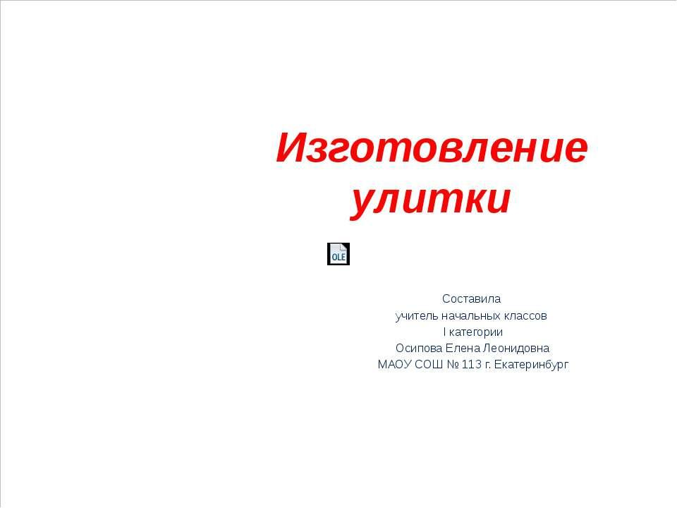 Изготовление улитки Составила учитель начальных классов I категории Осипова Е...