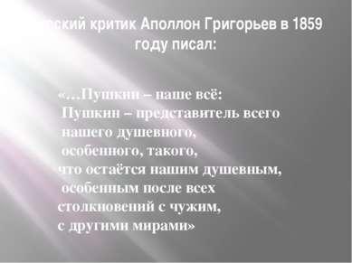 Русский критик Аполлон Григорьев в 1859 году писал: «…Пушкин – наше всё: Пушк...