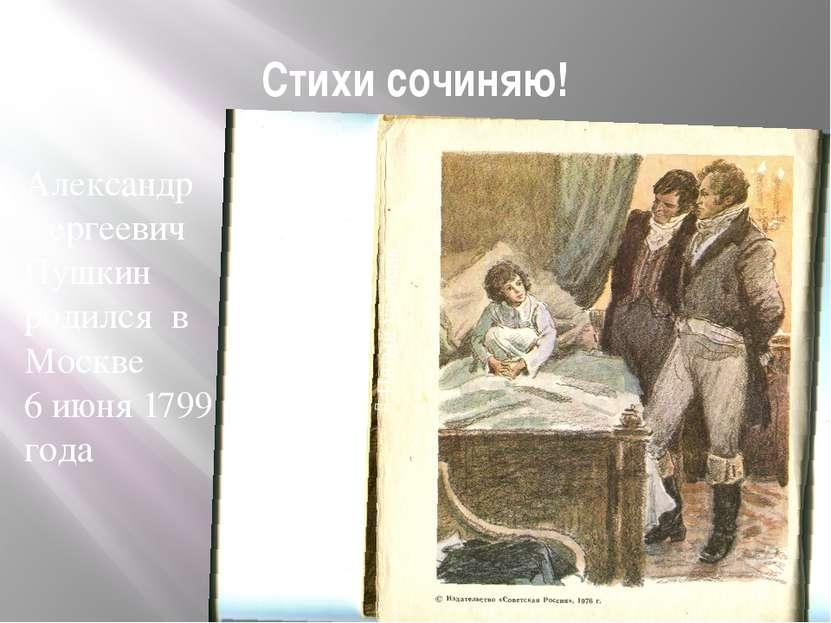 Стихи сочиняю! Александр Сергеевич Пушкин родился в Москве 6 июня 1799 года