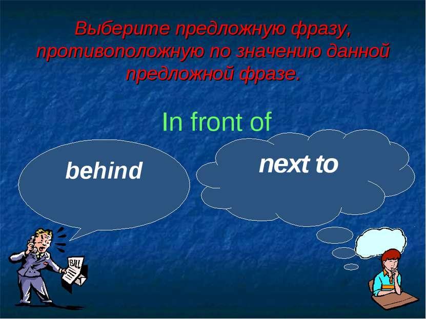 Выберите предложную фразу, противоположную по значению данной предложной фраз...