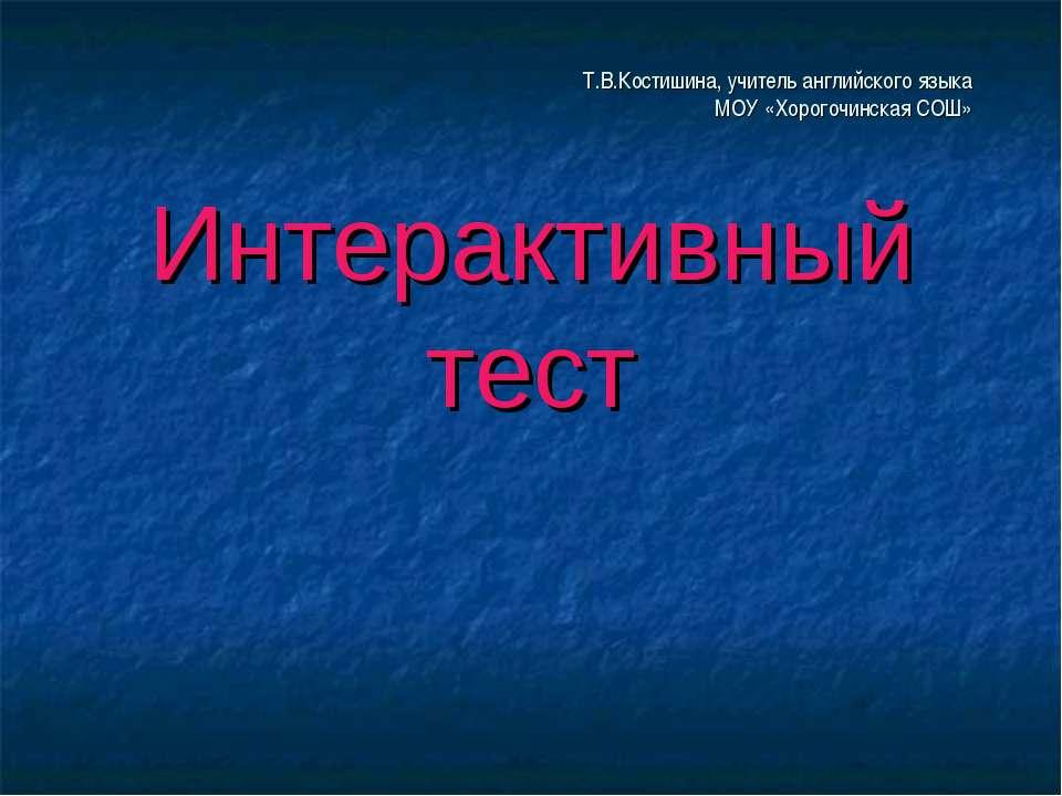 Т.В.Костишина, учитель английского языка МОУ «Хорогочинская СОШ» Интерактивны...
