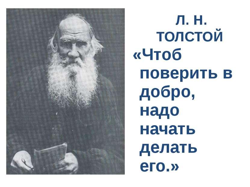 Л. Н. ТОЛСТОЙ «Чтоб поверить в добро, надо начать делать его.»