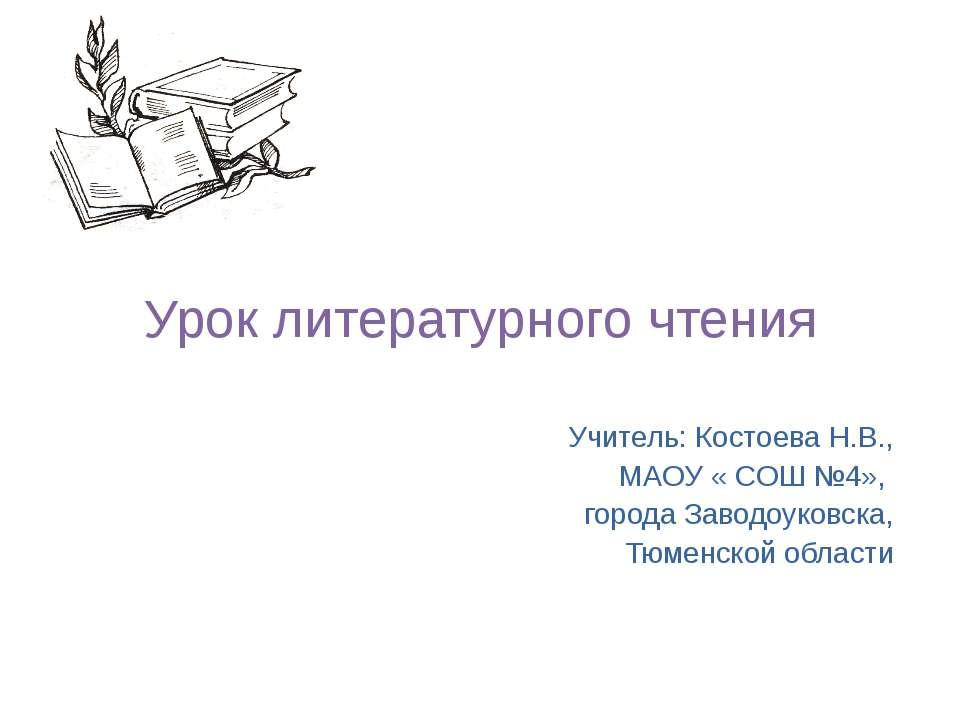 Урок литературного чтения Учитель: Костоева Н.В., МАОУ « СОШ №4», города Заво...