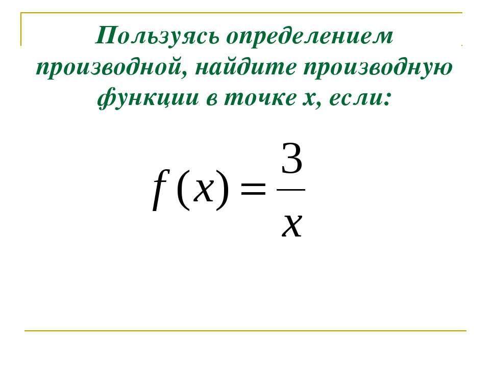 Пользуясь определением производной, найдите производную функции в точке х, если: