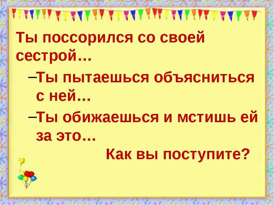 http://aida.ucoz.ru Ты поссорился со своей сестрой… Ты пытаешься объясниться ...