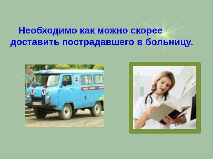 Необходимо как можно скорее доставить пострадавшего в больницу.