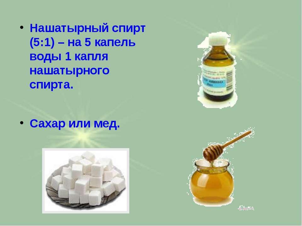 Нашатырный спирт (5:1) – на 5 капель воды 1 капля нашатырного спирта. Сахар и...