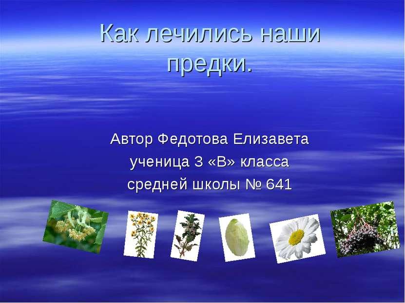 Как лечились наши предки. Автор Федотова Елизавета ученица 3 «В» класса средн...