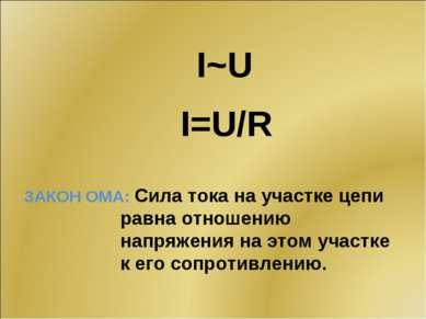 I~U I=U/R ЗАКОН ОМА: Сила тока на участке цепи равна отношению напряжения на ...