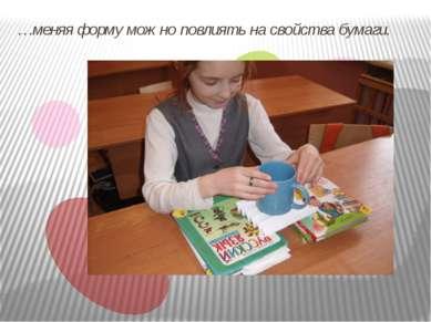 …меняя форму можно повлиять на свойства бумаги.