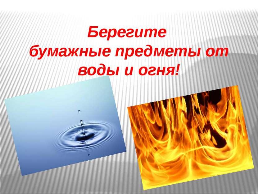 Берегите бумажные предметы от воды и огня!