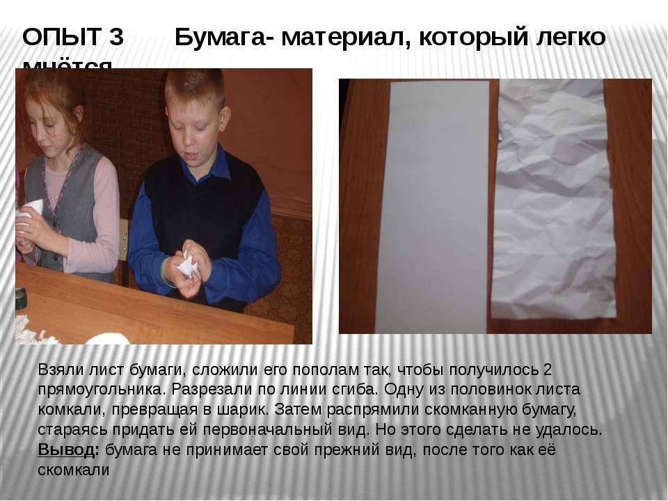 ОПЫТ 3 Бумага- материал, который легко мнётся Взяли лист бумаги, сложили его ...