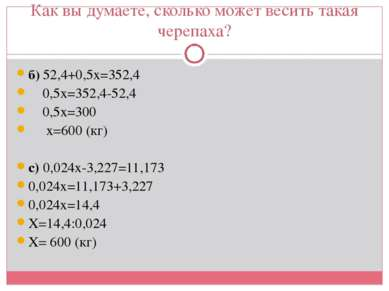 Как вы думаете, сколько может весить такая черепаха? б) 52,4+0,5х=352,4 0,5х=...