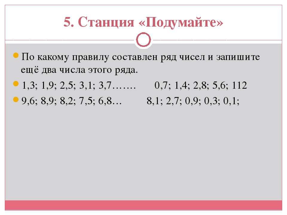 5. Станция «Подумайте» По какому правилу составлен ряд чисел и запишите ещё д...