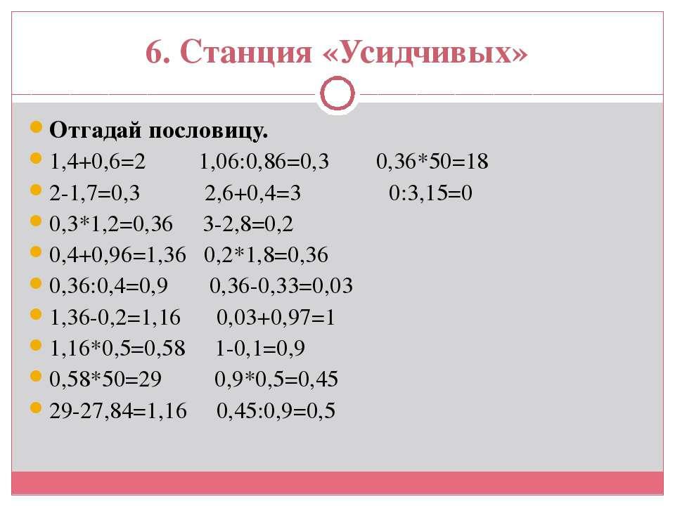 6. Станция «Усидчивых» Отгадай пословицу. 1,4+0,6=2 1,06:0,86=0,3 0,36*50=18 ...