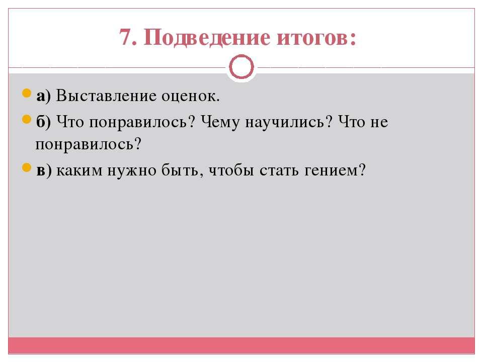 7. Подведение итогов: а) Выставление оценок. б) Что понравилось? Чему научили...
