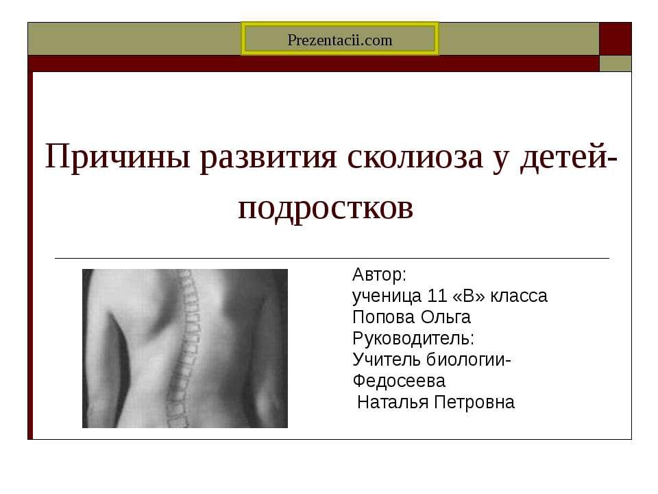 Причины развития сколиоза у детей-подростков Автор: ученица 11 «В» класса Поп...