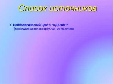 """Список источников 1. Психологический центр """"АДАЛИН"""" (http://www.adalin.mospsy..."""