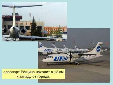 аэропортРощинонаходит в13км к западу отгорода.