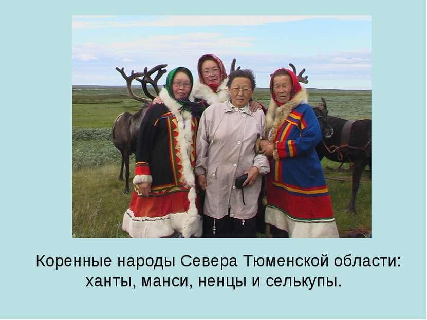 Коренные народыСевераТюменскойобласти: ханты,манси, ненцы и селькупы.