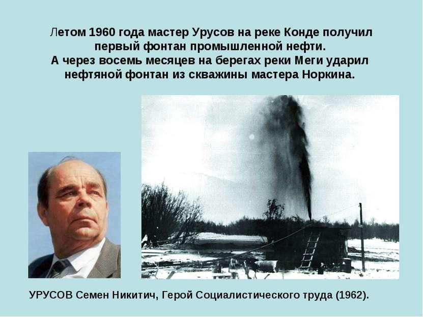 Летом 1960 года мастер Урусов на реке Конде получил первый фонтан промышленно...