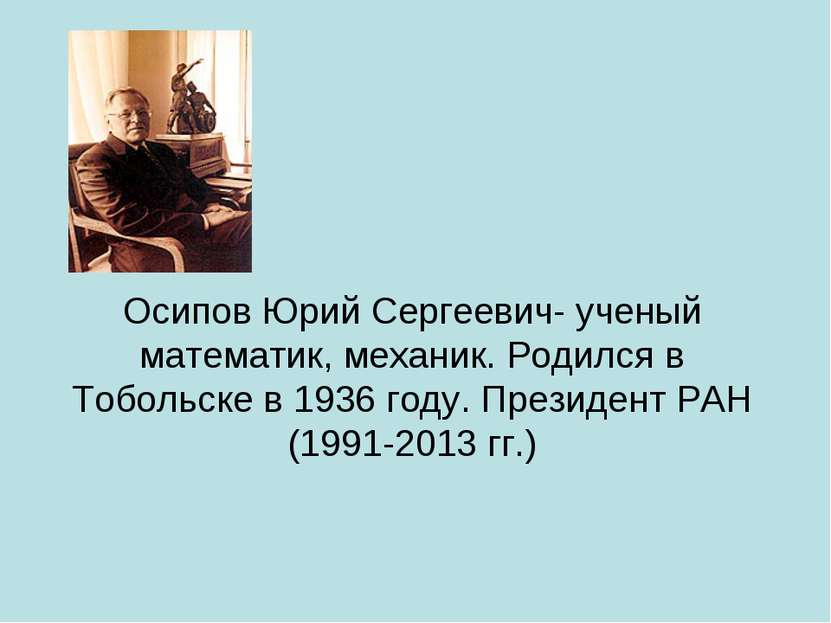 Осипов Юрий Сергеевич- ученый математик, механик. Родился в Тобольске в 1936 ...