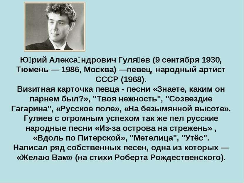 Ю рий Алекса ндрович Гуля ев (9 сентября 1930, Тюмень — 1986, Москва) —певец,...