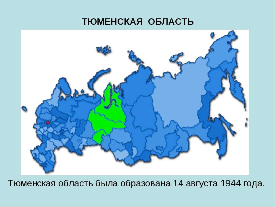 ТЮМЕНСКАЯ ОБЛАСТЬ Тюменская область была образована 14 августа 1944 года.