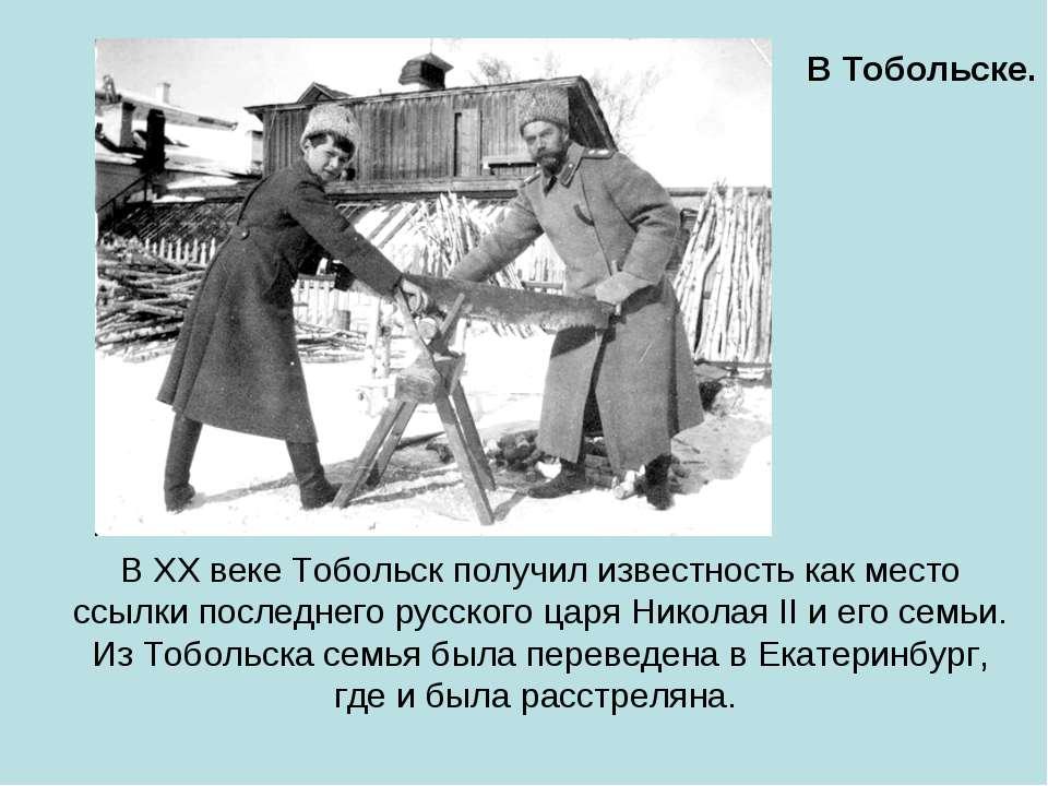 В XX веке Тобольск получил известность как место ссылки последнего русского ц...