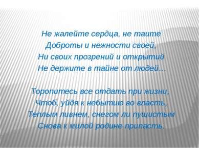 Не жалейте сердца, не таите Доброты и нежности своей, Ни своих прозрений и от...