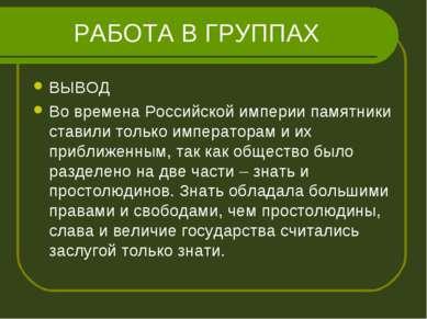 РАБОТА В ГРУППАХ ВЫВОД Во времена Российской империи памятники ставили только...
