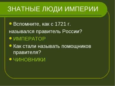 ЗНАТНЫЕ ЛЮДИ ИМПЕРИИ Вспомните, как с 1721 г. назывался правитель России? ИМП...