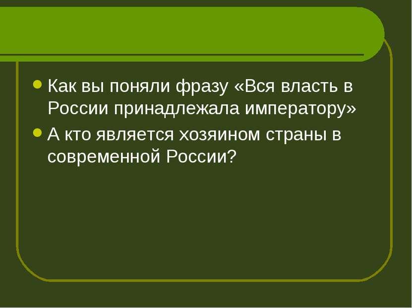 Как вы поняли фразу «Вся власть в России принадлежала императору» А кто являе...