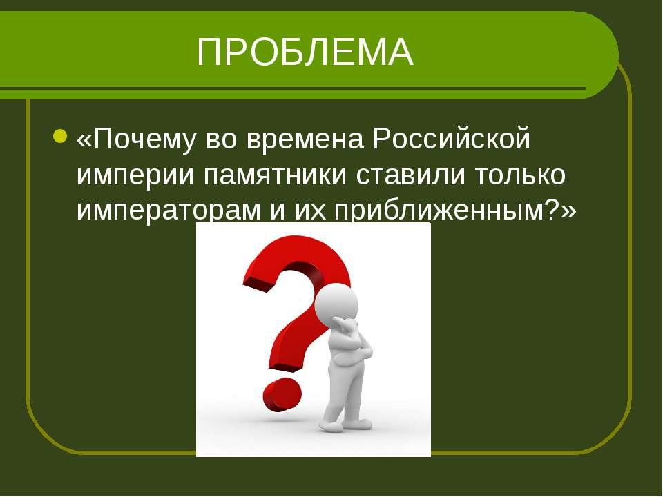 ПРОБЛЕМА «Почему во времена Российской империи памятники ставили только импер...