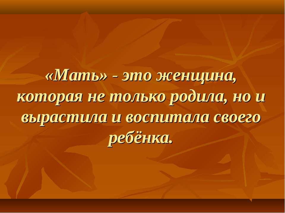 «Мать» - это женщина, которая не только родила, но и вырастила и воспитала св...