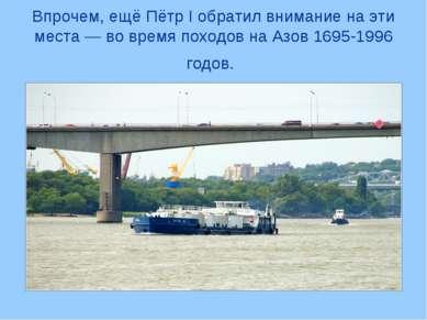 Впрочем, ещё Пётр I обратил внимание на эти места — во время походов на Азов ...