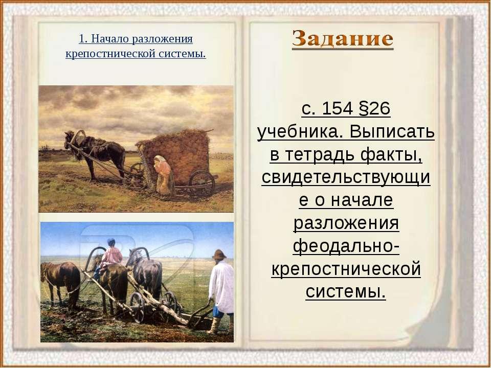 1. Начало разложения крепостнической системы. с. 154 §26 учебника. Выписать в...