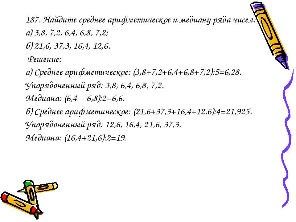 187. Найдите среднее арифметическое и медиану ряда чисел: а) 3,8, 7,2, 6,4, 6...