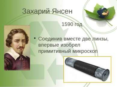 Захарий Янсен 1590 год Соединив вместе две линзы, впервые изобрел примитивный...