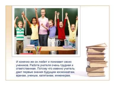 И конечно же он любит и понимает своих учеников. Работа учителя очень трудная...