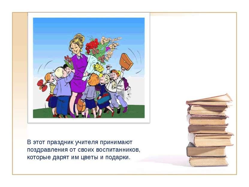 В этот праздник учителя принимают поздравления от своих воспитанников, которы...