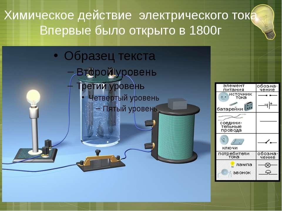 Химическое действие электрического тока Впервые было открыто в 1800г