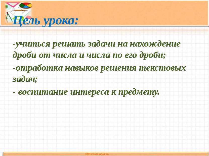 Цель урока: -учиться решать задачи на нахождение дроби от числа и числа по ег...