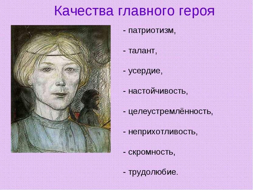 Качества главного героя - патриотизм, - талант, - усердие, - настойчивость, -...