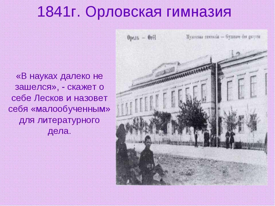 1841г. Орловская гимназия «В науках далеко не зашелся», - скажет о себе Леско...