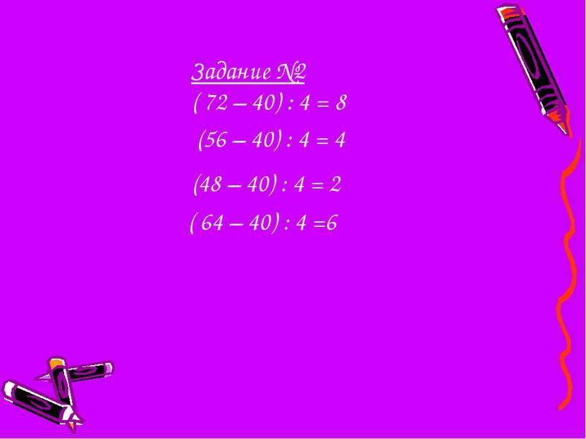 Задание №2 ( 72 – 40) : 4 = 8 (56 – 40) : 4 = 4 (48 – 40) : 4 = 2 ( 64 – 40) ...