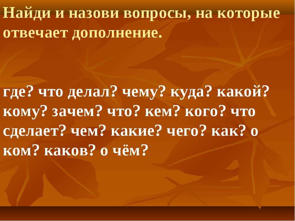Найди и назови вопросы, на которые отвечает дополнение. где? что делал? чему?...