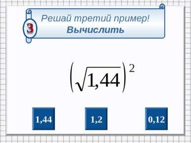 0,12 1,2 1,44 Решай третий пример! Вычислить
